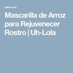 Mascarilla de Arroz para Rejuvenecer Rostro | Uh-Lola