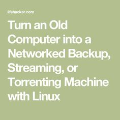 Turn an Old Computer into a Networked Backup, Streaming, or Torrenting Machine with Linux