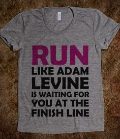 Fitness motivation: RUN LIKE ADAM LEVINE IS WAITING at the finish line. Oh my goodness I need this shirt haha