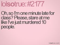 Oh, so I'm one minute late for class? Please, stare at me like I've just murdered 10 people.