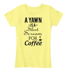 A YAWN IS A Silent Scream FOR Coffee | Teespring