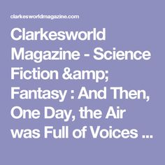 Clarkesworld Magazine - Science Fiction & Fantasy     :  And Then, One Day, the Air was Full of Voices by Margaret Ronald