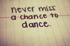 I sure don't miss too many.  Just wish more dances would come my way.  Great quote for those who love to dance.