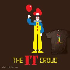 """The IT Crowd"" by Nik Holmes Something inhuman lurks below the ground...a mash up of Stephen King's Pennywise from IT and the awesome 8-bit titles for The IT Crowd."