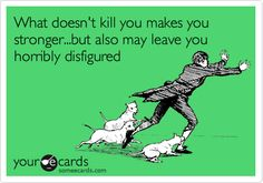 Funny Encouragement Ecard: What doesn't kill you makes you stronger...but also may leave you horribly disfigured.
