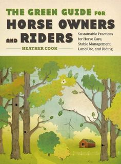 The Green Guide for Horse Owners and Riders: Sustainable Practices for Horse Care, Stable Management, Land Use, and Riding by Heather Cook