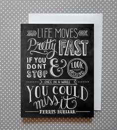 life moves pretty fast. if you don't stop and look around every once in a while, you could miss it // ferris buehler