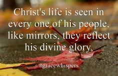 Christ's life is seen in every one of his people, like mirrors, they reflect his divine glory,
