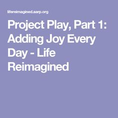 Project Play, Part 1: Adding Joy Every Day - Life Reimagined