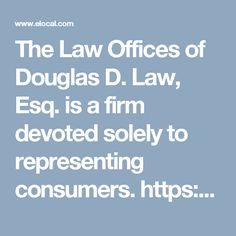 The Law Offices of Douglas D. Law, Esq. is a firm devoted solely to representing consumers. https://www.elocal.com/profile/the-law-offices-of-douglas-d-law-esq-17942352#!/tab=about