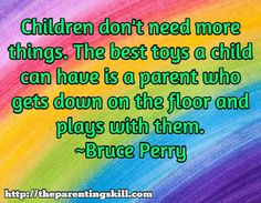 Children don't need more things. The best toys a child can have is a parent who gets down on the floor and plays with them. ~Bruce Perry / http://theparentingskill.com |  Parenting Quotes #parentingquotes