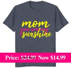 Mom you are my sunshine.  mother's Day international mother's day mother's day uk is it mother's day today mother's day usa mother's day movie mother's day 2018 mother's day 2018 usa cool mom t-shirts funny mom t-shirts mom shirts sayings personalized mom shirts cheap mom shirts #1 mom shirt mom life shirts mom shirts amazon mom shirts sayings  personalized mom shirts funny mom shirts cool mom t-shirts mom life shirts mom af shirt mom of boys shirt mama bear shirt