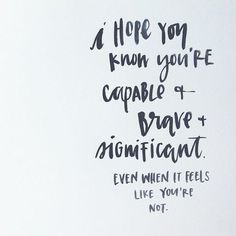 """I hope you know you are capable & brave & significant. Even when it feels like you're not.""  Ok noted"
