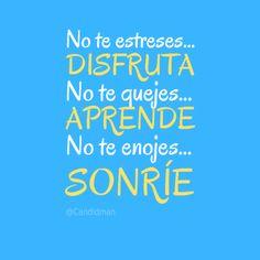 """""""No te estreses... #Disfruta No te quejes... #Aprende No te enojes... #Sonrie""""."""