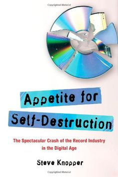 Appetite for Self-Destruction: The Spectacular Crash of the Record Industry in the Digital Age by Steve Knopper.