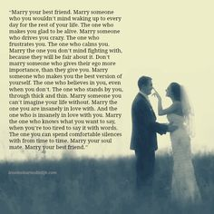"""""""Marry your best friend. Marry someone you want to wake up to every day for the rest of your life. The one who makes you feel alive, & who drives you crazy at the same time, marry the one!"""