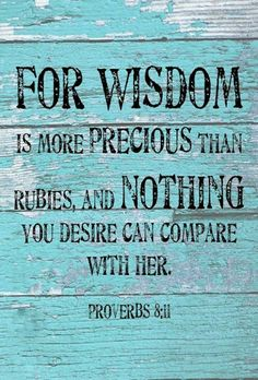 Proverbs 8:11 (NIV) - for wisdom is more precious than rubies, and nothing you desire can compare with her.