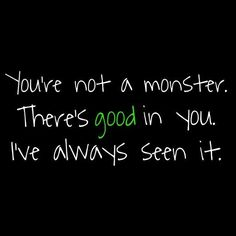 You're not a monster. There's good in you. I've always seen it