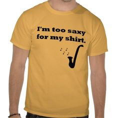 Saxophone shirt haha...these are the times I wish I was a saxophone but them I'm like hmmm yay I'm not!