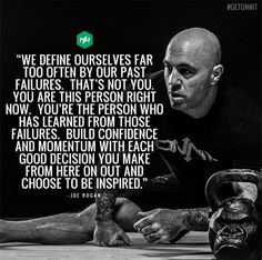 We define ourselves far too often by our past failures. That's not you. You are this person right now. You're the person who has learned from those failures. Build confidence and momentum with each good decision you make from here on out and choose to be inspired. – Joe Rogan thedailyquotes.com