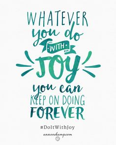 yeah, maybe let's just do the whole enchilada today, the whole nine yards, with JOY! The work, the lists, the errands, the people, the family, the chores-- do it with joy. Because, yeah: Doing things begrudgingly -- leads to burnout.  But joy's like a secret fuel:  *Whatever you do with joy,  you can keep on doing forever.*