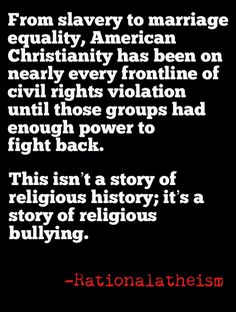 By no means is every person claiming to be Christian personally against human and civil rights. However, look at the sorted history of American civil rights violations… no group has more consistently been at the forefront than Christianity.  doctrine; it's religious bullying...