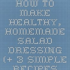 How to Make Healthy, Homemade Salad Dressing (+ 3 Simple Recipes to Try) ‹ Hello Healthy