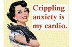 Crippling anxiety is my cardio.