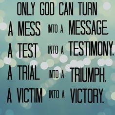 Only God can turn a mess into a message, a test into a testimony, a trial into a triumph and a victim into a victory.