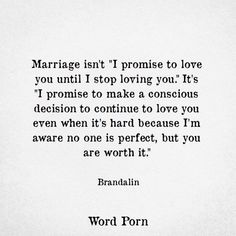 "Marriage isn't ""I promise to love you until I stop loving you."" It's ""I promise to make a conscious decision to continue to love you even when it's hard because I'm aware no one is perfect, but you are worth it. First Year Of Marriage, Love And Marriage, Love Marriage Quotes, Quotes For Married Couples, Married Life Quotes, Newly Married Quotes, Im Getting Married Quotes, Quotes About Couples, Worth It Quotes Relationships"