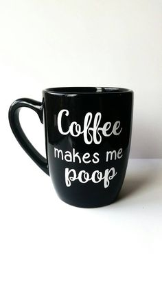Check out this item in my Etsy shop https://www.etsy.com/listing/277571038/coffee-makes-me-poop-funny-coffee-mug