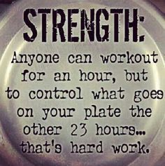 ~ Strength: Anyone can workout for an hour, but to control what goes on your plate the other 23 hours...that's hard work. ~