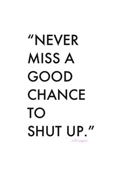 """Never Miss A Good Chance To Shut Up!"" Be slow to speak and quick to listen. I have set this as a new goal. Shut Up Quotes, Dope Quotes, Funny Quotes, Men Quotes, Will Rogers Quotes, Listening Quotes, Slow To Speak, Missing Quotes, Black & White Quotes"