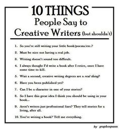 """""""10 Things People Say to Creative Writers (but shouldn't)  by graphospasm Why would #10 be unwelcome? Isn't this someone being enthusiastic about our work?"""