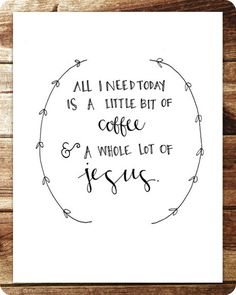 all+i+need+today+is+a+little+bit+of+coffee+and+a+whole+lot+of+jesus!.png 455×570 pixels