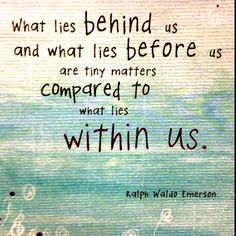 What Lies Behind Us and What Lies Before Us are Tiny Matters Compared to What Lies Within Us