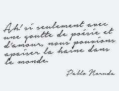 """""""Ah! Si seulement avec une goutte de poésie et d'amour, nous pouvions apaiser la haine dans le monde."""" -  Pablo Neruda"""