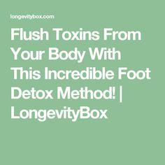 Flush Toxins From Your Body With This Incredible Foot Detox Method! | LongevityBox