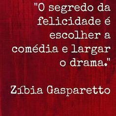 """"""" The secret of happiness is to choose is to choose the comedy and drop the drama.""""  Zibia  Gasparetto"""