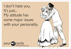 I don't hate you. It's just... My attitude has some major issues with your personality. #ecards