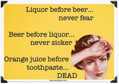 Liquor before beer, never fear. Beer before liquor, never sicker. Orange juice before toothpaste, dead. Liquor Before Beer, Liquor Quotes, Funny Fruit, Liquor Store, Orange Juice, Make You Smile, I Laughed, Feel Good, Favorite Quotes