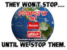 They Won't Stop Until We Stop Them. Monsanto now controls our seed supply and is dictating what we can eat and farmers can plant by allowing only GMO seed to be available to farmers worldwide. Reason is simple, they want a cut of every seed sold to every farmer and know the plant will not survive unless they buy their pesticide also. It's up to us the consumers to stop them with our dollars. Start by acknowledging you DON'T want Monsanto GMOs or pesticides in your body and the rest will come.