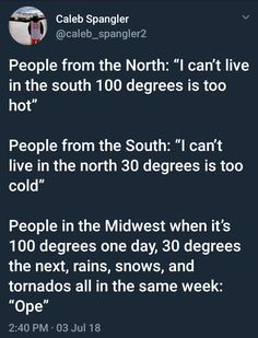 """People from the North: """"I can't live in the south 100 degrees is too hot"""" People from the South: """"I can't live in the north 30 degrees is too cold"""" People in the Midwest when it's 100 degrees one day, 30 degrees the next, rains, snows, and tornados all in Ohio Memes, It Goes On, Laughing So Hard, Funny People, Funny Cute, Funny Posts, Puns, True Stories, The Help"""