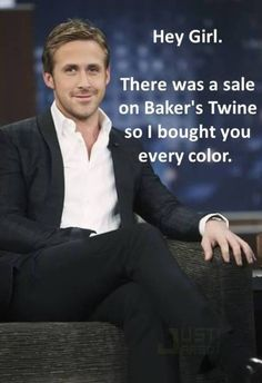 Ryan Gosling:  Hey girl, There was a sale on Baker's Twine so I bought you every color.