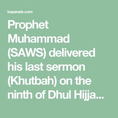 Prophet Muhammad (SAWS) delivered his last sermon (Khutbah) on the ninth of Dhul Hijjah (12th and last month of the Islamic year), 10 years after Hijrah (migration from Makkah to Madinah) in the Uranah Valley of mount Arafat. His words were quite clear and concise and were directed to the entire humanity.