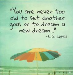 C.S. Lewis is my hero. Anything he says has so much truth to it. If we quit setting goals or dreams, then what? Love these words.