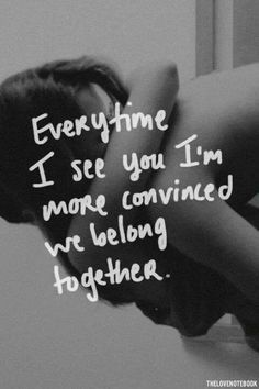 Every time i see you I'm more convinced we belong together