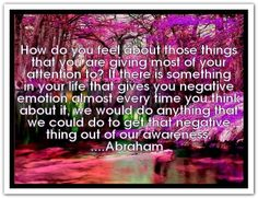 How do you feel about those things that you are giving most of your attention to? If there is something in your life that gives you negative emotion almost every time you think about it, we would do anything that we could do to get that negative thing out of our awareness. *Abraham-Hicks Quotes (AHQ1367)