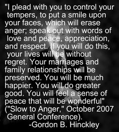 """""""I plead with you to control your tempers, to put a smile upon your faces, which will erase anger; speak out with words of love and peace, appreciation, and respect. If you will do this, your lives will be without regret. Your marriages and family relationships will be preserved. You will be much happier. You will do greater good. You will feel a sense of peace that will be wonderful"""" (""""Slow to Anger,"""" October 2007 General Conference). Gordon B. Hinckley"""