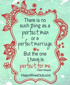 """There is no such thing as a perfect man or a perfect marriage.  But the one I have is perfect for me."""